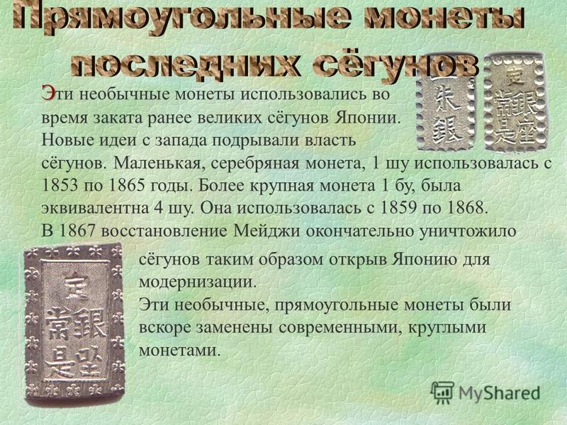 Э Э ти необычные монеты использовались во время заката ранее великих сёгунов Японии. Новые идеи с запада подрывали власть сёгунов. Маленькая, серебряная монета, 1 шу использовалась с 1853 по 1865 годы. Более крупная монета 1 бу, была эквивалентна 4 ш
