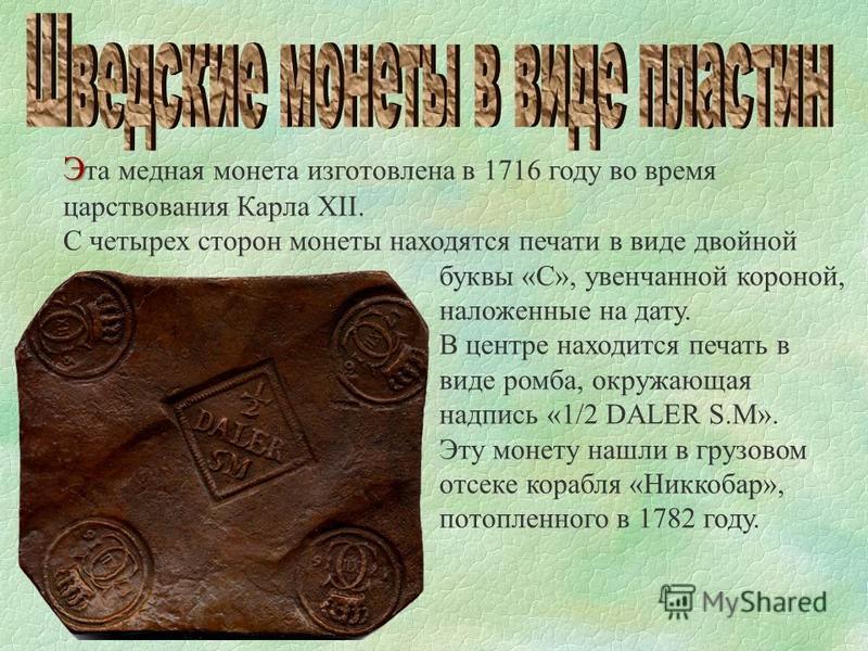 Э Э та медная монета изготовлена в 1716 году во время царствования Карла XII. С четырех сторон монеты находятся печати в виде двойной буквы «C», увенчанной короной, наложенные на дату. В центре находится печать в виде ромба, окружающая надпись «1/2 D