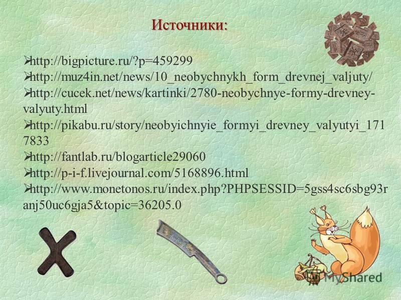 Источники: http://bigpicture.ru/?p=459299 http://muz4in.net/news/10_neobychnykh_form_drevnej_valjuty/ http://cucek.net/news/kartinki/2780-neobychnye-formy-drevney- valyuty.html http://pikabu.ru/story/neobyichnyie_formyi_drevney_valyutyi_171 7833 http