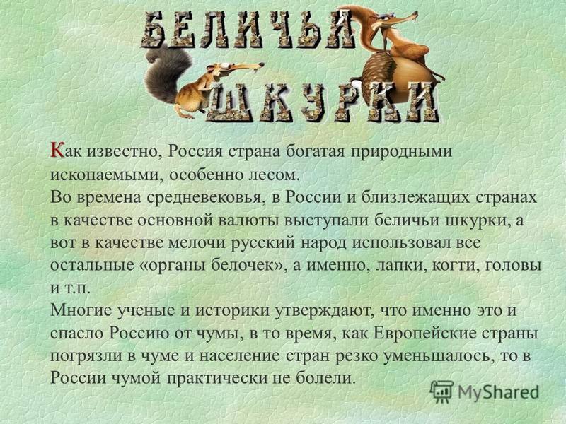 К К ак известно, Россия страна богатая природными ископаемыми, особенно лесом. Во времена средневековья, в России и близлежащих странах в качестве основной валюты выступали беличьи шкурки, а вот в качестве мелочи русский народ использовал все остальн