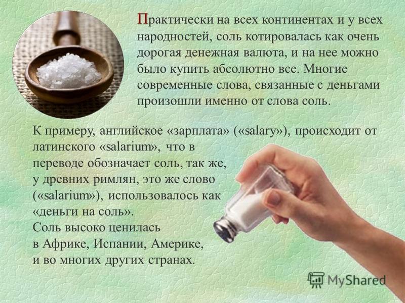 П П рактически на всех континентах и у всех народностей, соль котировалась как очень дорогая денежная валюта, и на нее можно было купить абсолютно все. Многие современные слова, связанные с деньгами произошли именно от слова соль. К примеру, английск