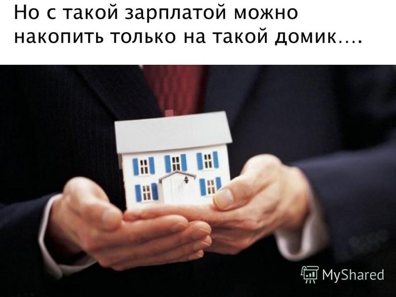 Но с такой зарплатой можно накопить только на такой домик….