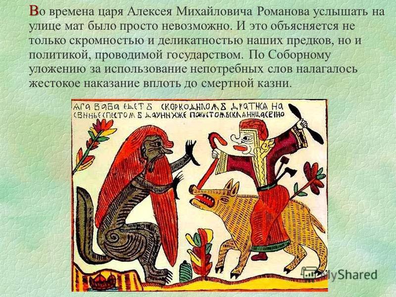 В В о времена царя Алексея Михайловича Романова услышать на улице мат было просто невозможно. И это объясняется не только скромностью и деликатностью наших предков, но и политикой, проводимой государством. По Соборному уложению за использование непот