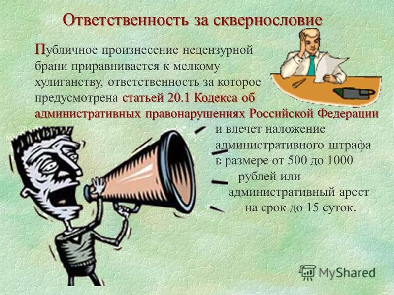 Ответственность за сквернословие П П убличное произнесение нецензурной брани приравнивается к мелкому хулиганству, ответственность за которое статьей 20.1 Кодекса об предусмотрена статьей 20.1 Кодекса об административных правонарушениях Российской Фе