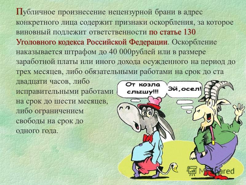 П по статье 130 Уголовного кодекса Российской Федерации П убличное произнесение нецензурной брани в адрес конкретного лица содержит признаки оскорбления, за которое виновный подлежит ответственности по статье 130 Уголовного кодекса Российской Федерац