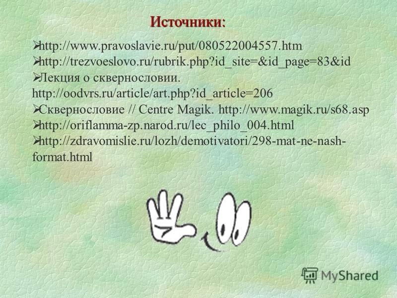 http://www.pravoslavie.ru/put/080522004557. htm http://trezvoeslovo.ru/rubrik.php?id_site=&id_page=83&id Лекция о сквернословии. http://oodvrs.ru/article/art.php?id_article=206 Сквернословие // Centre Magik. http://www.magik.ru/s68. asp http://orifla