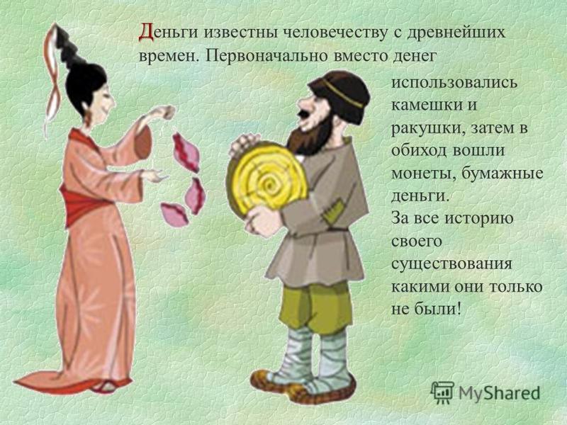 Д Д еньги известны человечеству с древнейших времен. Первоначально вместо денег использовались камешки и ракушки, затем в обиход вошли монеты, бумажные деньги. За все историю своего существования какими они только не были!