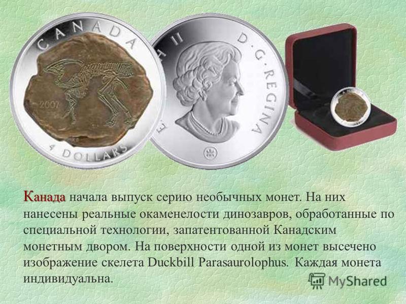 К анада К анада начала выпуск серию необычных монет. На них нанесены реальные окаменелости динозавров, обработанные по специальной технологии, запатентованной Канадским монетным двором. На поверхности одной из монет высечено изображение скелета Duckb