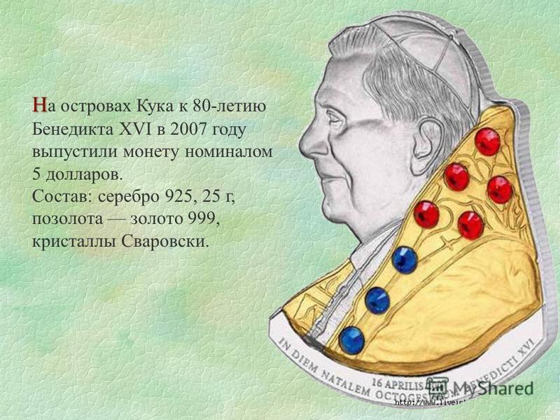 Н Н а островах Кука к 80-летию Бенедикта XVI в 2007 году выпустили монету номиналом 5 долларов. Состав: серебро 925, 25 г, позолота золото 999, кристаллы Сваровски.