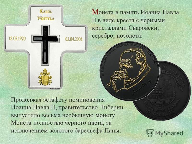 М М онета в память Иоанна Павла II в виде креста с черными кристаллами Сваровски, серебро, позолота. Продолжая эстафету поминовения Иоанна Павла II, правительство Либерии выпустило весьма необычную монету. Монета полностью черного цвета, за исключени