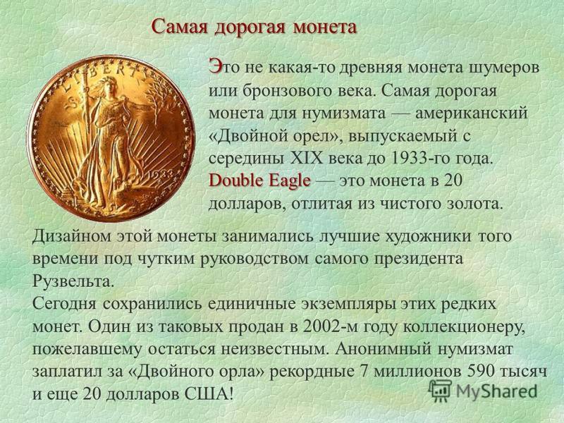 Самая дорогая монета Э Double Eagle Э то не какая-то древняя монета шумеров или бронзового века. Самая дорогая монета для нумизмата американский «Двойной орел», выпускаемый с середины XIX века до 1933-го года. Double Eagle это монета в 20 долларов, о