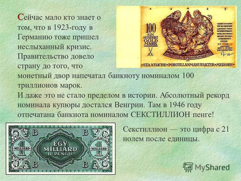 С С ейчас мало кто знает о том, что в 1923-году в Германию тоже пришел неслыханный кризис. Правительство довело страну до того, что монетный двор напечатал банкноту номиналом 100 триллионов марок. И даже это не стало пределом в истории. Абсолютный ре