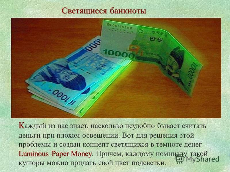Светящиеся банкноты К Luminous Paper Money К аждый из нас знает, насколько неудобно бывает считать деньги при плохом освещении. Вот для решения этой проблемы и создан концепт светящихся в темноте денег Luminous Paper Money. Причем, каждому номиналу т
