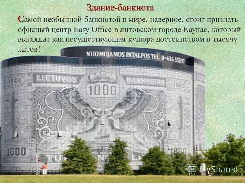 Здание-банкнота С С амой необычной банкнотой в мире, наверное, стоит признать офисный центр Easy Office в литовском городе Каунас, который выглядит как несуществующая купюра достоинством в тысячу литов!