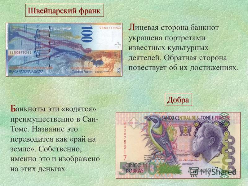 Швейцарский франк Л Л ицевая сторона банкнот украшена портретами известных культурных деятелей. Обратная сторона повествует об их достижениях. Добра Б Б анкноты эти «водятся» преимущественно в Сан- Томе. Название это переводится как «рай на земле». С