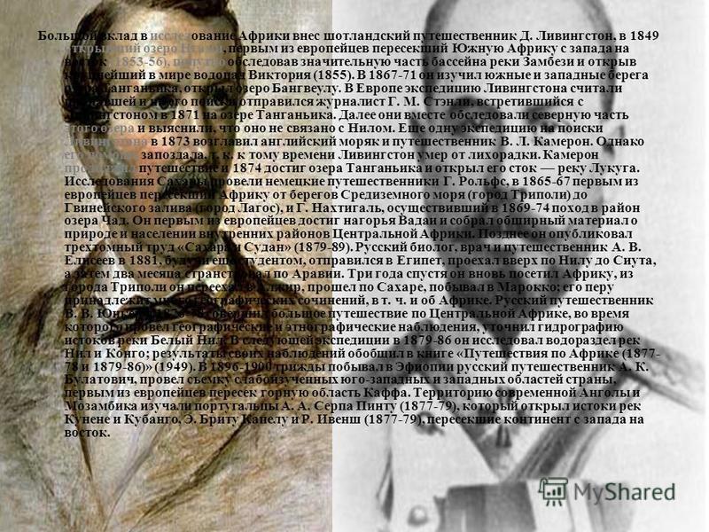 Большой вклад в исследование Африки внес шотландский путешественник Д. Ливингстон, в 1849 открывший озеро Нгами, первым из европейцев пересекший Южную Африку с запада на восток (1853-56), попутно обследовав значительную часть бассейна реки Замбези и