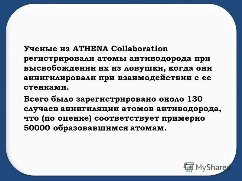 Ученые из ATHENA Collaboration регистрировали атомы антиводорода при высвобождении их из ловушки, когда они аннигилировали при взаимодействии с ее стенками. Всего было зарегистрировано около 130 случаев аннигиляции атомов антиводорода, что (по оценке
