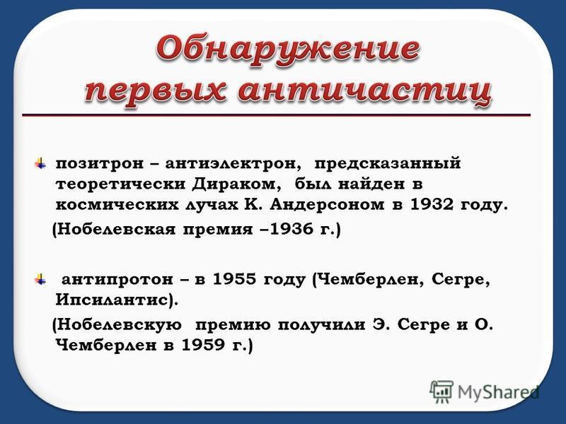 о о позитрон – антиэлектрон, предсказанный теоретически Дираком, был найден в космических лучах К. Андерсоном в 1932 году. (Нобелевская премия –1936 г.) антипротон – в 1955 году (Чемберлен, Сегре, Ипсилантис). (Нобелевскую премию получили Э. Сегре и
