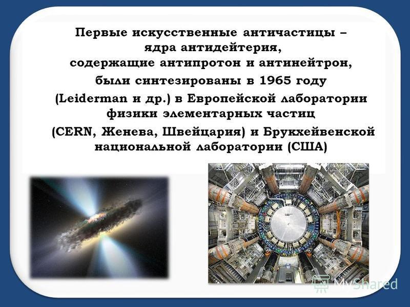 Первые искусственные античастицы – ядра анти дейтерия, содержащие антипротон и антинейтрон, были синтезированы в 1965 году (Leiderman и др.) в Европейской лаборатории физики элементарных частиц (CERN, Женева, Швейцария) и Брукхейвенской национальной