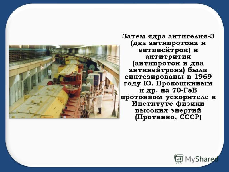 Затем ядра антигелия-3 (два антипротона и антинейтрон) и антитритья (антипротон и два антинейтрона) были синтезированы в 1969 году Ю. Прокошкиным и др. на 70-ГэВ протонном ускорителе в Институте физики высоких энергий (Протвино, СССР)