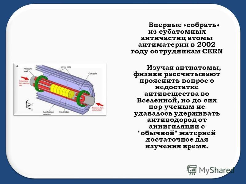 Впервые «собрать» из субатомных античастиц атомы антиматерии в 2002 году сотрудникам CERN Изучая анти атомы, физики рассчитывают прояснить вопрос о недостатке антивещества во Вселенной, но до сих пор ученым не удавалось удерживать антиводород от анни