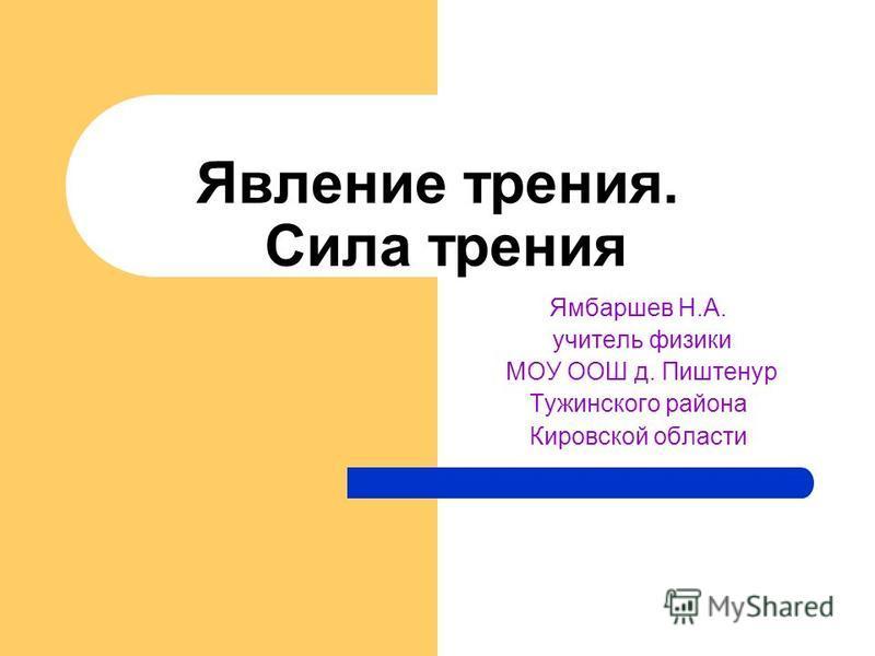 Явление трения. Сила трения Ямбаршев Н.А. учитель физики МОУ ООШ д. Пиштенур Тужинского района Кировской области