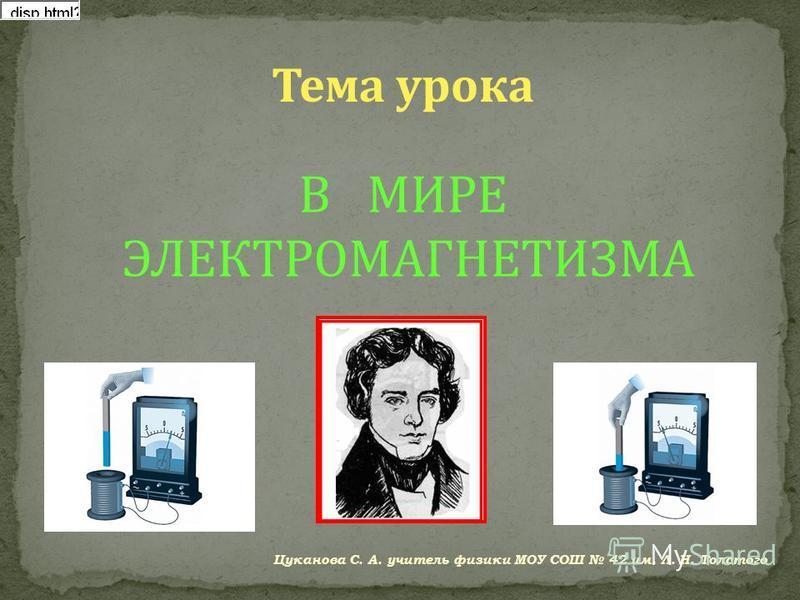 Тема урока В МИРЕ ЭЛЕКТРОМАГНЕТИЗМА Цуканова С. А. учитель физики МОУ СОШ 42 им. Л. Н. Толстого