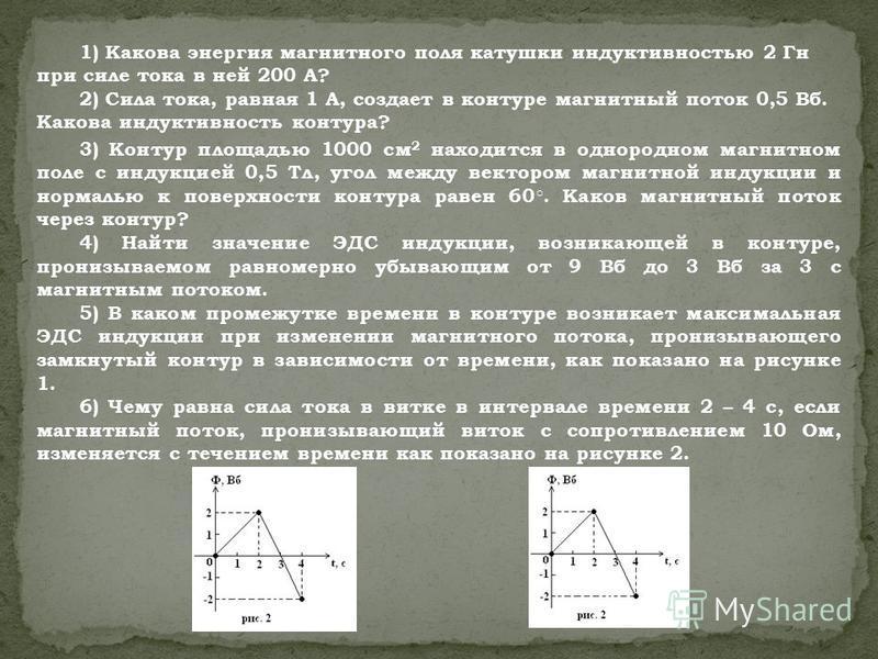1) Какова энергия магнитного поля катушки индуктивностью 2 Гн при силе тока в ней 200 А? 2) Сила тока, равная 1 А, создает в контуре магнитный поток 0,5 Вб. Какова индуктивность контура? 3) Контур площадью 1000 см 2 находится в однородном магнитном п