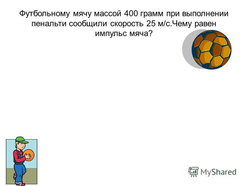 Футбольному мячу массой 400 грамм при выполнении пенальти сообщили скорость 25 м/с.Чему равен импульс мяча?