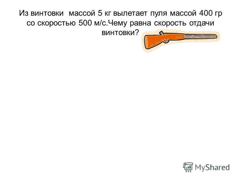 Из винтовки массой 5 кг вылетает пуля массой 400 гр со скоростью 500 м/с.Чему равна скорость отдачи винтовки?