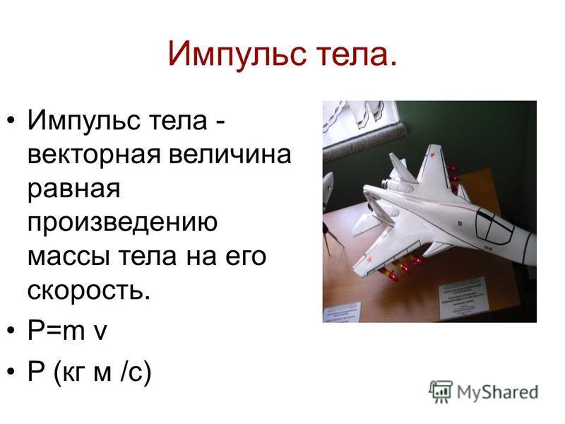 Импульс тела. Импульс тела - векторная величина равная произведению массы тела на его скорость. P=m v P (кг м /с)