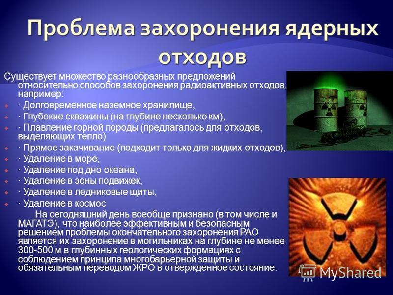 Существует множество разнообразных предложений относительно способов захоронения радиоактивных отходов, например: · Долговременное наземное хранилище, · Глубокие скважины (на глубине несколько км), · Плавление горной породы (предлагалось для отходов,