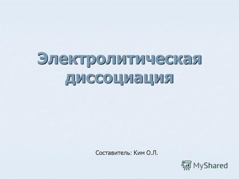 Электролитическая диссоциация Составитель: Ким О.Л.