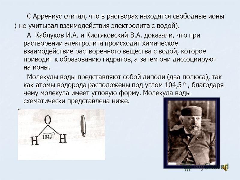 C Аррениус считал, что в растворах находятся свободные ионы C Аррениус считал, что в растворах находятся свободные ионы ( не учитывал взаимодействия электролита с водой). А Каблуков И.А. и Кистяковский В.А. доказали, что при растворении электролита п