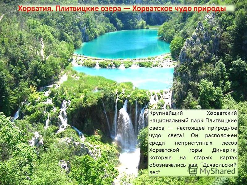 Крупнейший Хорватский национальный парк Плитвицкие озера настоящее природное чудо света! Он расположен среди неприступных лесов Хорватской горы Динарик, которые на старых картах обозначались как Дьявольский лес