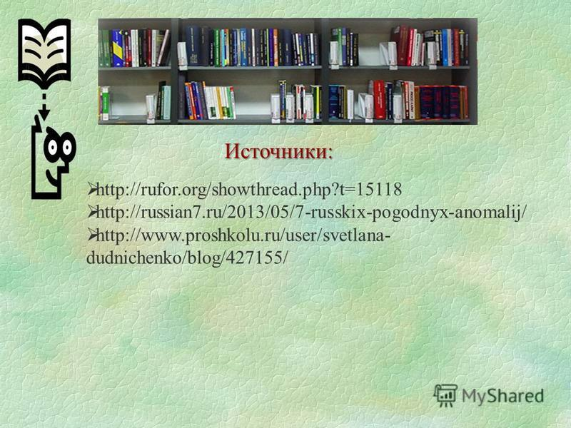 Источники: http://rufor.org/showthread.php?t=15118 http://russian7.ru/2013/05/7-russkix-pogodnyx-anomalij/ http://www.proshkolu.ru/user/svetlana- dudnichenko/blog/427155/