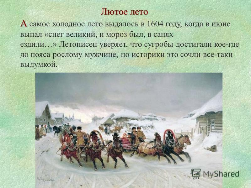 Лютое лето А А самое холодное лето выдалось в 1604 году, когда в июне выпал «снег великий, и мороз был, в санях ездили…» Летописец уверяет, что сугробы достигали кое-где до пояса рослому мужчине, но историки это сочли все-таки выдумкой.
