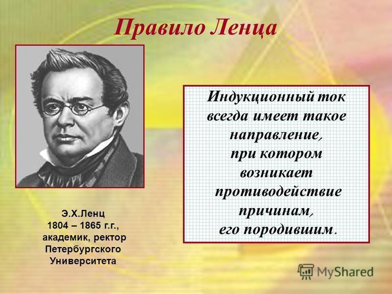 Правило Л енца Э.Х.Ленц 1804 – 1865 г.г., академик, ректор Петербургского Университета Индукционный ток всегда имеет такое направление, при котором возникает противодействие причинам, его породившим.