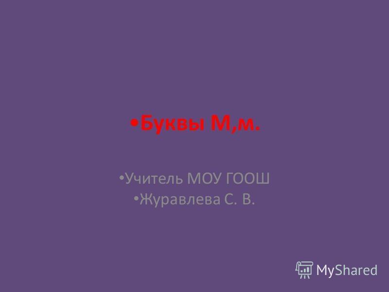 Буквы М,м. Учитель МОУ ГООШ Журавлева С. В.