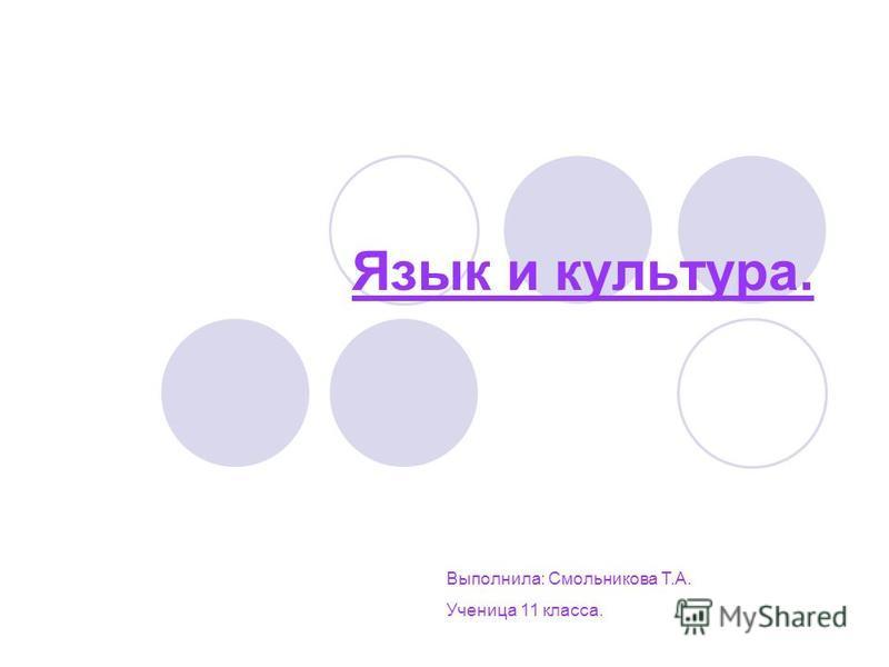 Язык и культура. Выполнила: Смольникова Т.А. Ученица 11 класса.