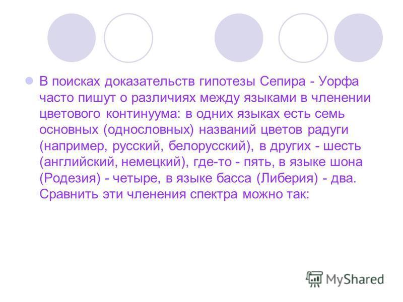 В поисках доказательств гипотезы Сепира - Уорфа часто пишут о различиях между языками в членении цветового континуума: в одних языках есть семь основных (однословных) названий цветов радуги (например, русский, белорусский), в других - шесть (английск