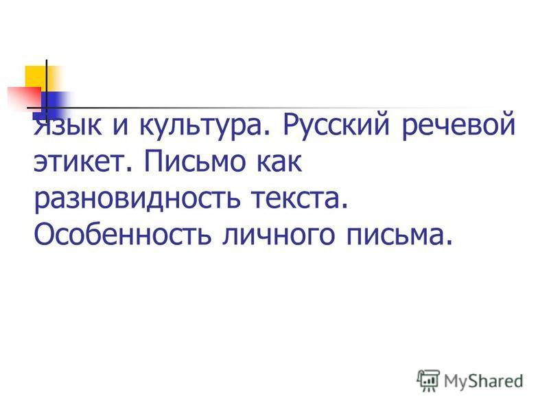 Язык и культура. Русский речевой этикет. Письмо как разновидность текста. Особенность личного письма.