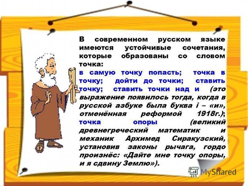 В современном русском языке имеются устойчивые сочетания, которые образованы со словом точка: в самую точку попасть; точка в точку; дойти до точки; ставить точку; ставить точки над и (это выражение появилось тогда, когда в русской азбуке была буква i