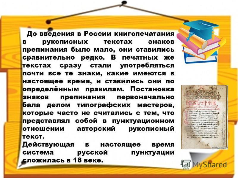 До введения в России книгопечатания в рукописных текстах знаков препинания было мало, они ставились сравнительно редко. В печатных же текстах сразу стали употребляться почти все те знаки, какие имеются в настоящее время, и ставились они по определённ