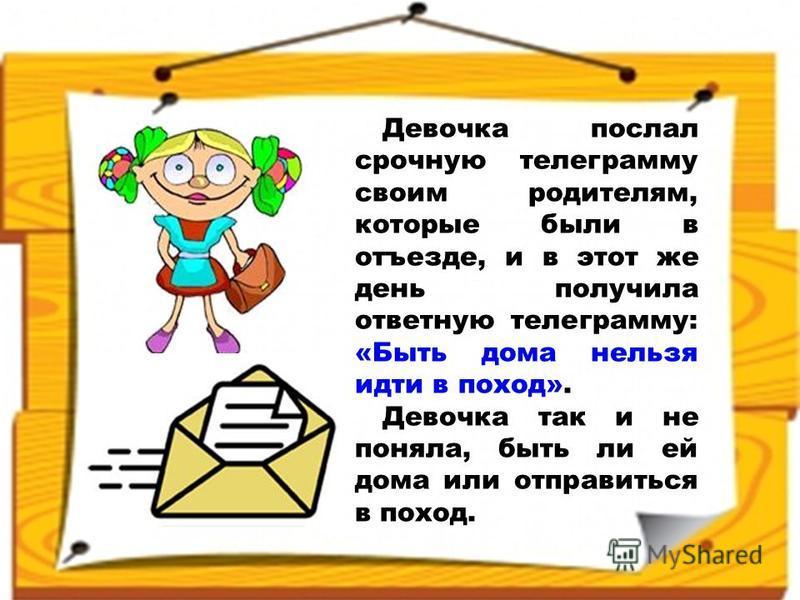 Девочка послал срочную телеграмму своим родителям, которые были в отъезде, и в этот же день получила ответную телеграмму: «Быть дома нельзя идти в поход». Девочка так и не поняла, быть ли ей дома или отправиться в поход.