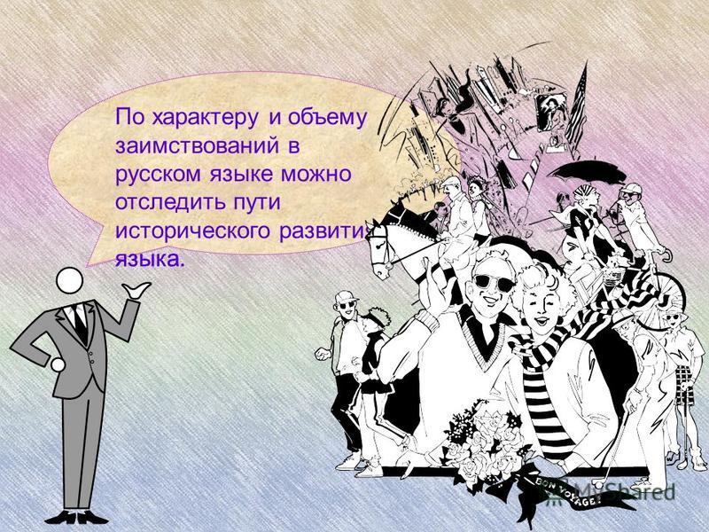 По характеру и объему заимствований в русском языке можно отследить пути исторического развития языка.
