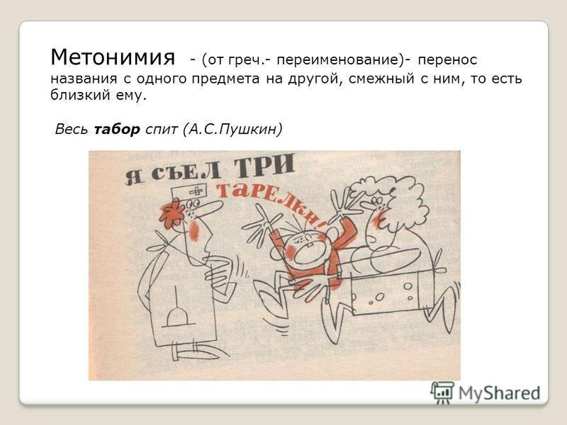 Метонимия - (от греч.- переименование)- перенос названия с одного предмета на другой, смежный с ним, то есть близкий ему. Весь табор спит (А.С.Пушкин)