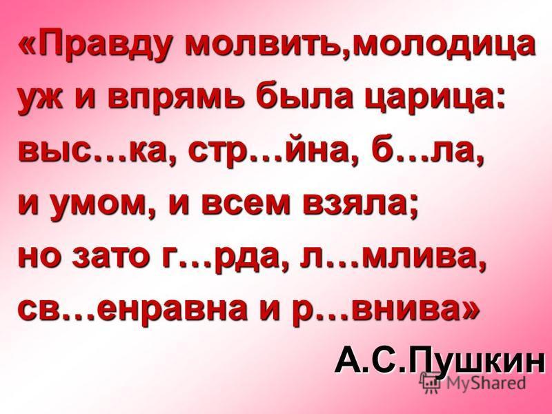«Правду молвить,молодица уж и впрямь была царица: выс…ка, стр…йна, б…ла, и умом, и всем взяла; но зато г…рта, л…молитва, св…неравна и р…нива» А.С.Пушкин
