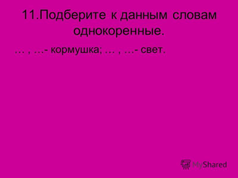 11. Подберите к данным словам однокоренные. …, …- кормушка; …, …- свет.