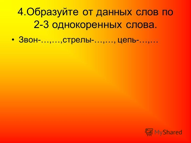 4. Образуйте от данных слов по 2-3 однокоренных слова. Звон-…,…,стрелы-…,…, цепь-…,…